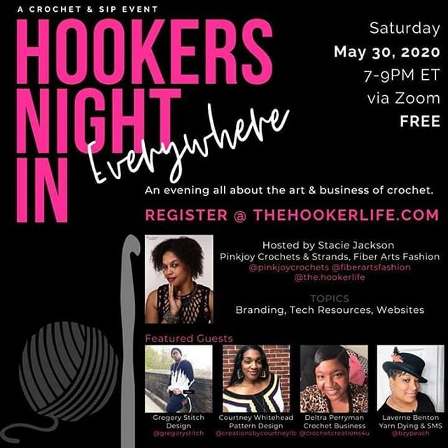 Calling all Hookers for a night IN of crochet, wine, and fun. Join your hooker friends for a Zoom meeting on May 30, 2020 from 7-9PM ET. ITS' FREE – YOU MUST REGISTER TO GET THE PASSWORD at https://thehookerlife.com.  Since some of us are on 'lockdown', we will discuss creative ways of marketing, taking better product photos, how to find yarn, start a project, tips & tricks, designing and more… Hosted by S. Jackson, this month's topics will be Branding, more Tech Resources, and Websites!  Our featured guests are:  Thomas Gregory Hamilton aka Gregory Stitch (@gregorystitch) – Discussing Inspiration, Design, and Experience.  Courtney Whitehead of Creations By Courtney (@creationsbycourtneyllc) – Discussing Pattern Design and Pattern Grading tools.  Perryman Deltra of Crochet Creations 4 U (@crochetcreations4u) – Discussing the business and promotion of your crochet business.  Laverne Benton of BzyPeach (@bzypeach) – Discussing yarn dying and her weekly Saturday Morning Shenanigans IG live.  Have your yarn, hooks, notepad and favorite drink ready!  Sponsored by:  www.pinkjoycrochets.com (Pinkjoy Crochets @pinkjoycrochets) www.fiberartsfashion.com (Strands Fiber Arts Fashion @fiberartsfashion) www.thehookerlife.com (Thehookerlife @the.hookerlife)  https://www.facebook.com/events/245240040044214/